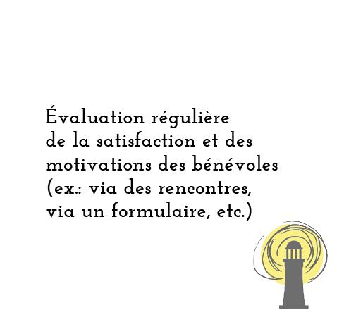 Évaluation régulière de la satisfaction et des motivations des bénévoles (ex.: via des rencontres, via un formulaire, etc.)