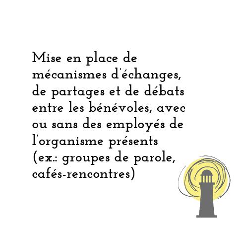 Mise en place de mécanismes d'échanges, de partages et de débats entre les bénévoles, avec ou sans des employés de l'organisme présents (ex: groupes de parole, cafés rencontres)