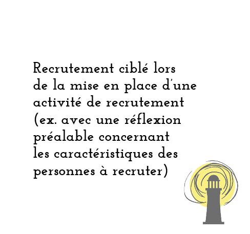 Recrutement ciblé lors de la mise en place d'une activité de recrutement (ex. avec une réflexion préalable concernant les caractéristiques des personnes à recruter)