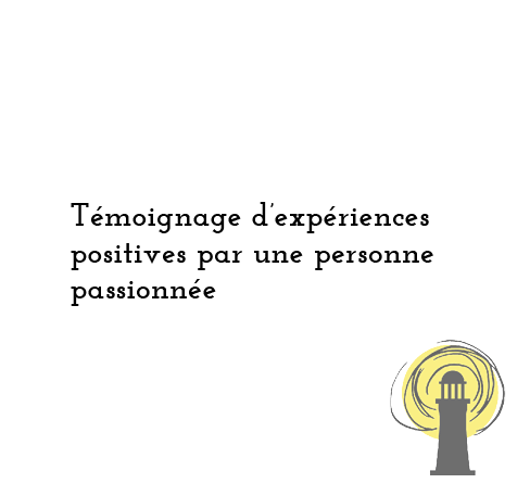 Témoignage d'experiences positives par une personne passionnée