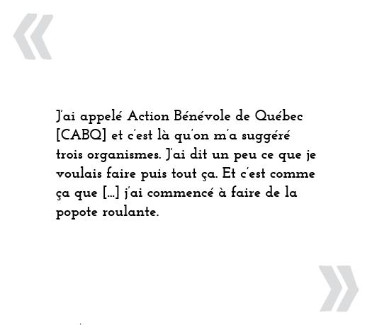 J'ai appelé Action bénévole de Québec [CABQ] et c'est là qu'on m'a suggéré trois organismes. J'ai dit un peu ce que je voulais faire puis tout ça. Et c'est comme ça que [...] j'ai commencé à faire de la popote roulante.